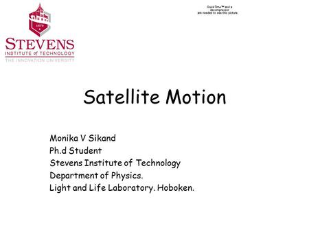 Satellite Motion Monika V Sikand Ph.d Student Stevens Institute of Technology Department of Physics. Light and Life Laboratory. Hoboken.