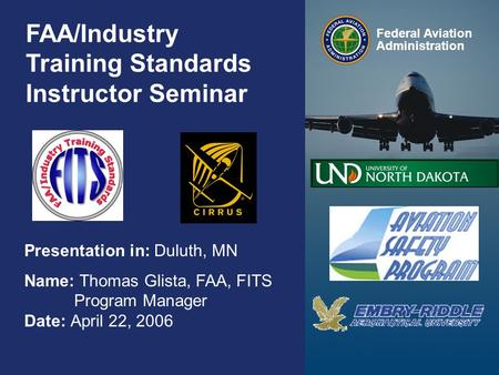 Federal Aviation Administration 0 0 FAA/Industry Training Standards Instructor Seminar Presentation in: Duluth, MN Name: Thomas Glista, FAA, FITS Program.