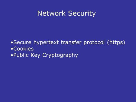 Network Security Secure hypertext transfer protocol (https) Cookies Public Key Cryptography.