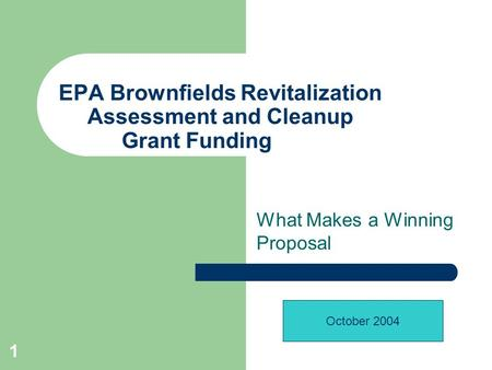 1 EPA Brownfields Revitalization Assessment and Cleanup Grant Funding What Makes a Winning Proposal October 2004.