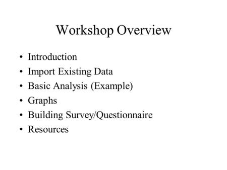 Workshop Overview Introduction Import Existing Data Basic Analysis (Example) Graphs Building Survey/Questionnaire Resources.