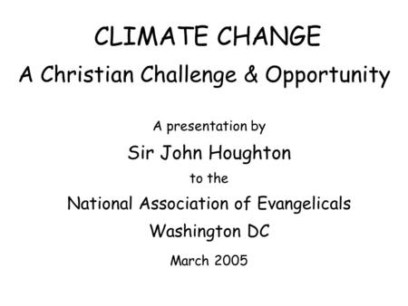 CLIMATE CHANGE A Christian Challenge & Opportunity A presentation by Sir John Houghton to the National Association of Evangelicals Washington DC March.