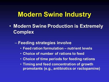 Modern Swine Industry Modern Swine Production is Extremely Complex –Feeding strategies involve Feed ration formulation – nutrient levels Choice of number.