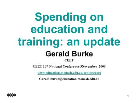 1 Spending on education and training: an update Gerald Burke CEET CEET 10 th National Conference 3November 2006 www.education.monash.edu.au/centres/ceet.