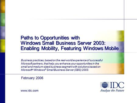 Www.idc.com Paths to Opportunities with Windows Small Business Server 2003: Enabling Mobility, Featuring Windows Mobile Business practices, based on the.