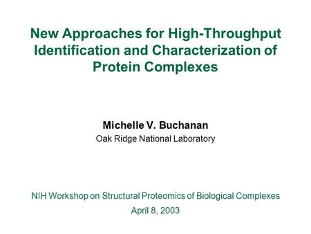 New Approaches for High-Throughput Identification and Characterization of Protein Complexes Michelle V. Buchanan Oak Ridge National Laboratory NIH Workshop.