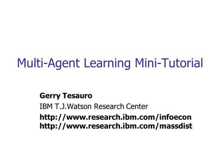 Multi-Agent Learning Mini-Tutorial Gerry Tesauro IBM T.J.Watson Research Center
