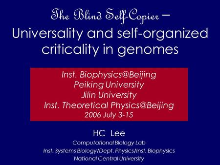 The Blind Self-Copier – Universality and self-organized criticality in genomes HC Lee Computational Biology Lab Inst. Systems Biology/Dept. Physics/Inst.