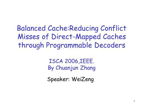 1 Balanced Cache:Reducing Conflict Misses of Direct-Mapped Caches through Programmable Decoders ISCA 2006,IEEE. By Chuanjun Zhang Speaker: WeiZeng.