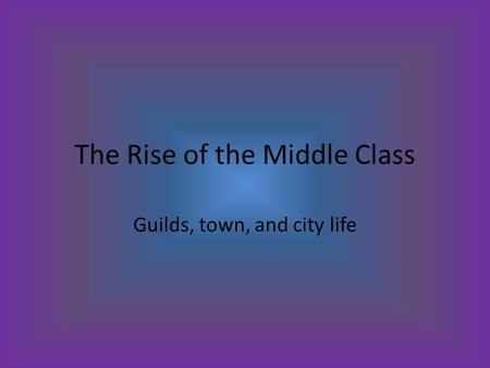The Rise of the Middle Class Guilds, town, and city life.