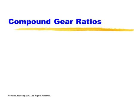 Compound Gear Ratios Robotics Academy 2002. All Rights Reserved.