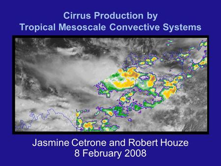 Cirrus Production by Tropical Mesoscale Convective Systems Jasmine Cetrone and Robert Houze 8 February 2008.