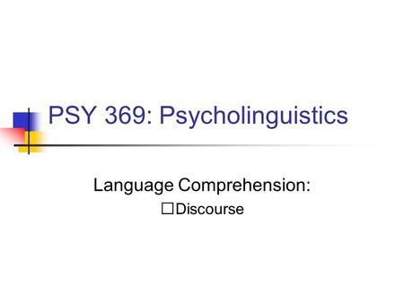 PSY 369: Psycholinguistics Language Comprehension: Discourse.