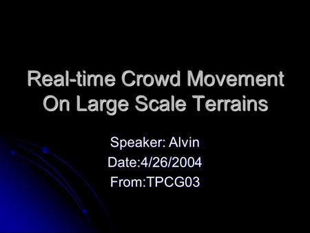 Real-time Crowd Movement On Large Scale Terrains Speaker: Alvin Date:4/26/2004From:TPCG03.