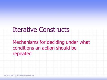 Iterative Constructs Mechanisms for deciding under what conditions an action should be repeated JPC and JWD © 2002 McGraw-Hill, Inc.