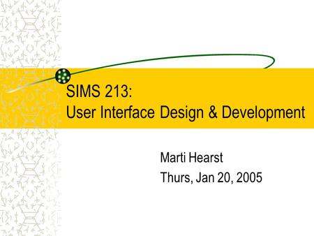 SIMS 213: User Interface Design & Development Marti Hearst Thurs, Jan 20, 2005.