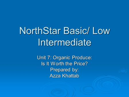 NorthStar Basic/ Low Intermediate Unit 7: Organic Produce: Is It Worth the Price? Prepared by: Azza Khattab.