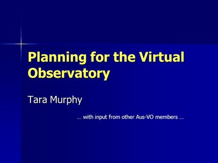 Planning for the Virtual Observatory Tara Murphy … with input from other Aus-VO members …