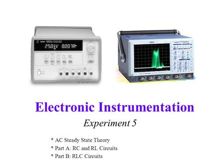 Electronic Instrumentation Experiment 5 * AC Steady State Theory * Part A: RC and RL Circuits * Part B: RLC Circuits.