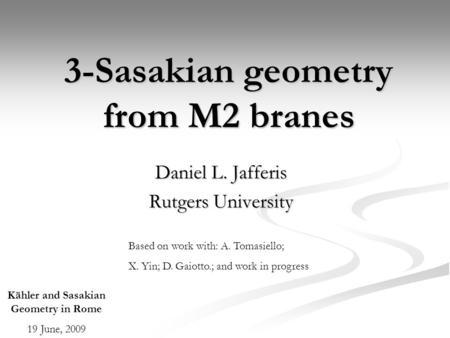 3-Sasakian geometry from M2 branes Daniel L. Jafferis Rutgers University Kähler and Sasakian Geometry in Rome 19 June, 2009 Based on work with: A. Tomasiello;