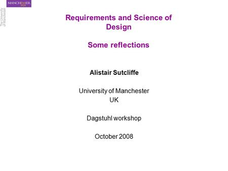 Requirements and Science of Design Some reflections Alistair Sutcliffe University of Manchester UK Dagstuhl workshop October 2008.