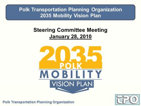 Polk Transportation Planning Organization 2035 Mobility Vision Plan Steering Committee - January 28, 2010 Steering Committee Meeting January 28, 2010 Polk.
