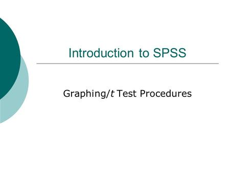 "Introduction to SPSS Graphing/t Test Procedures. Graphing  Bar Simple vs. Clustered  1 IV vs. multiple IV's  ""Bars Represent"" = y-axis # of Cases (in."