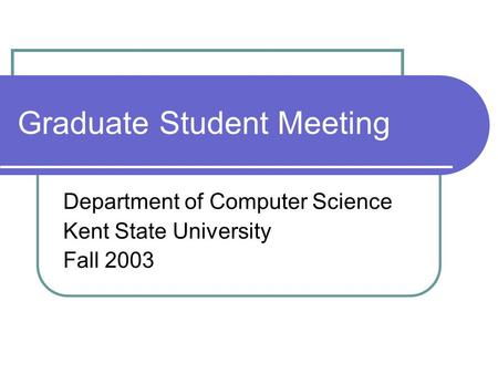 Graduate Student Meeting Department of Computer Science Kent State University Fall 2003.