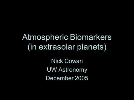 Atmospheric Biomarkers (in extrasolar planets) Nick Cowan UW Astronomy December 2005.