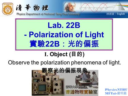 PhysicsNTHU MFTai- 戴明鳳 Lab. 22B - Polarization of Light 實驗 22B :光的偏振 I. Object ( 目的 ) Observe the polarization phenomena of light. 觀察光的偏振現象.