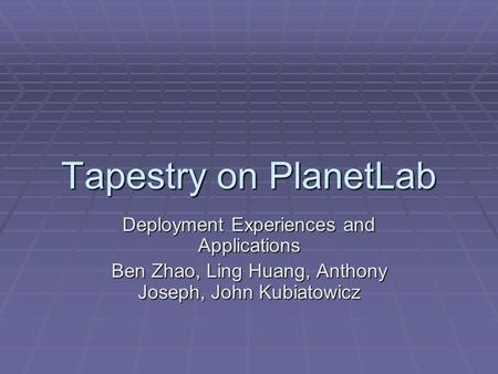Tapestry on PlanetLab Deployment Experiences and Applications Ben Zhao, Ling Huang, Anthony Joseph, John Kubiatowicz.