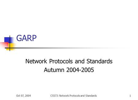 Oct 07, 2004CS573: Network Protocols and Standards1 GARP Network Protocols and Standards Autumn 2004-2005.