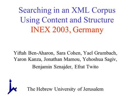 INEX 2003, Germany Searching in an XML Corpus Using Content and Structure INEX 2003, Germany Yiftah Ben-Aharon, Sara Cohen, Yael Grumbach, Yaron Kanza,