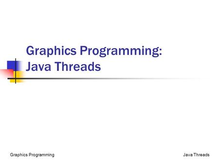 Java ThreadsGraphics Programming Graphics Programming: Java Threads.