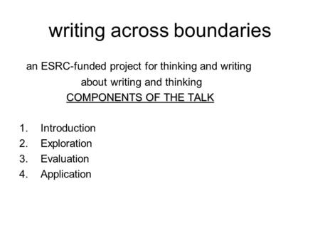 Writing across boundaries an ESRC-funded project for thinking and writing about writing and thinking COMPONENTS OF THE TALK 1.Introduction 2.Exploration.