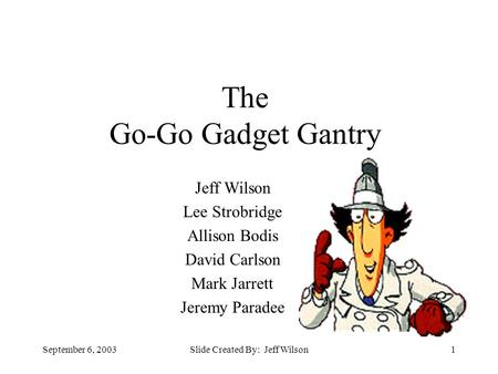 September 6, 2003Slide Created By: Jeff Wilson1 The Go-Go Gadget Gantry Jeff Wilson Lee Strobridge Allison Bodis David Carlson Mark Jarrett Jeremy Paradee.