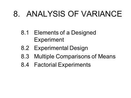 8.ANALYSIS OF VARIANCE 8.1Elements of a Designed Experiment 8.2Experimental Design 8.3Multiple Comparisons of Means 8.4Factorial Experiments.