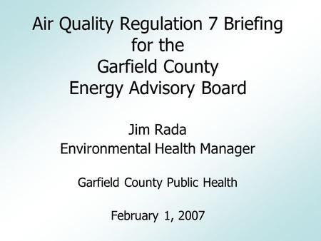 Air Quality Regulation 7 Briefing for the Garfield County Energy Advisory Board Jim Rada Environmental Health Manager Garfield County Public Health February.