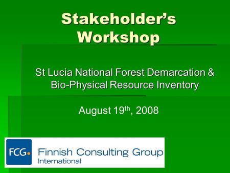 Stakeholder's Workshop St Lucia National Forest Demarcation & Bio-Physical Resource Inventory August 19 th, 2008.