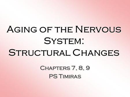 Aging of the Nervous System: Structural Changes Chapters 7, 8, 9 PS Timiras Chapters 7, 8, 9 PS Timiras.