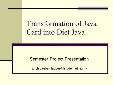 Transformation of Java Card into Diet Java Semester Project Presentation Erich Laube.