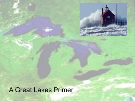 A Great Lakes Primer. Great Lakes Basin Great Lakes Profile.