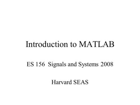 Introduction to MATLAB ES 156 Signals and Systems 2008 Harvard SEAS.