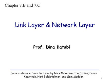 1 Link Layer & Network Layer Some slides are from lectures by Nick Mckeown, Ion Stoica, Frans Kaashoek, Hari Balakrishnan, and Sam Madden Prof. Dina Katabi.