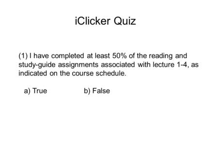 IClicker Quiz (1) I have completed at least 50% of the reading and study-guide assignments associated with lecture 1-4, as indicated on the course schedule.