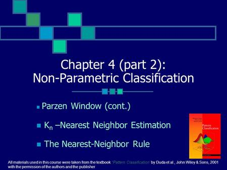 Chapter 4 (part 2): Non-Parametric Classification Parzen Window (cont.) K n –Nearest Neighbor Estimation The Nearest-Neighbor Rule All materials used in.
