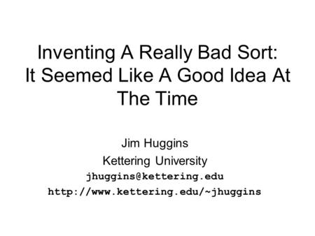 Inventing A Really Bad Sort: It Seemed Like A Good Idea At The Time Jim Huggins Kettering University