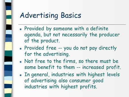 Advertising Basics n Provided by someone with a definite agenda, but not necessarily the producer of the product. n Provided free -- you do not pay directly.