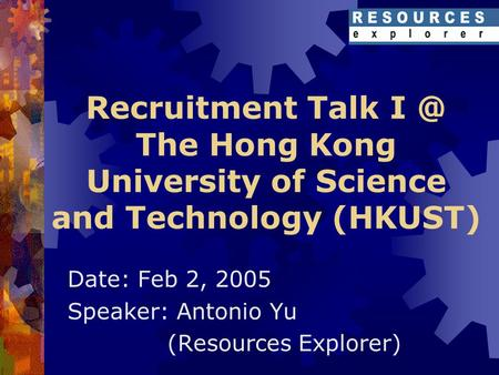 Recruitment Talk The Hong Kong University of Science and Technology (HKUST) Date: Feb 2, 2005 Speaker: Antonio Yu (Resources Explorer)