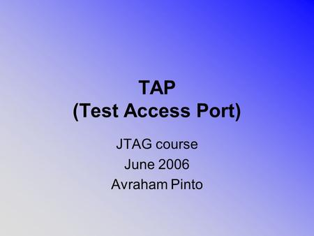 TAP (Test Access Port) JTAG course June 2006 Avraham Pinto.